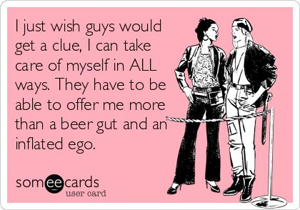 I just wish guys would get a clue, I can take care of myself in ALL ways. They have to be able to offer me more than a beer gut and an inflated ego.