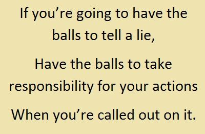 If you're going to have the balls to tell a lie, Have the balls to take responsibility for your actions When you're called out on it.