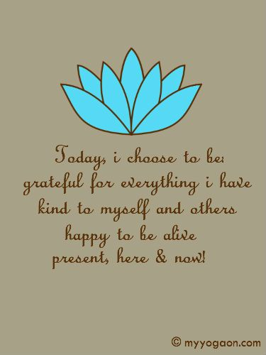 Today I choose to be grateful for everything I have, kind to myself and others, happy to be aliv, present, here & now.