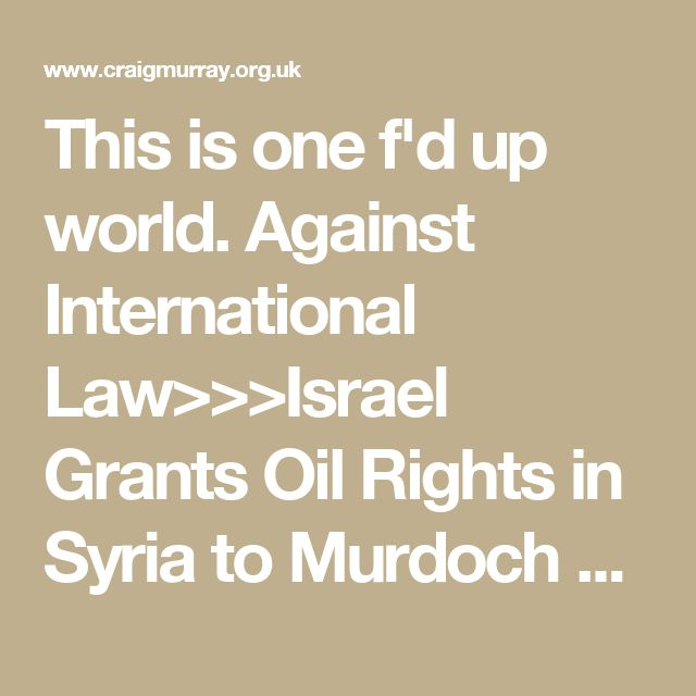 This is one f'd up world. Against International Law>>>Israel Grants Oil Rights in Syria to Murdoch and Rothschild Israel has granted oil exploration rights inside Syria, in the occupied Golan Heights, to Genie Energy. Major shareholders of Genie Energy – which also has interests in shale gas in the United States and shale oil in Israel – include Rupert Murdoch and Lord Jacob Rothschild. This from a 2010 Genie Energy press release: Claude …