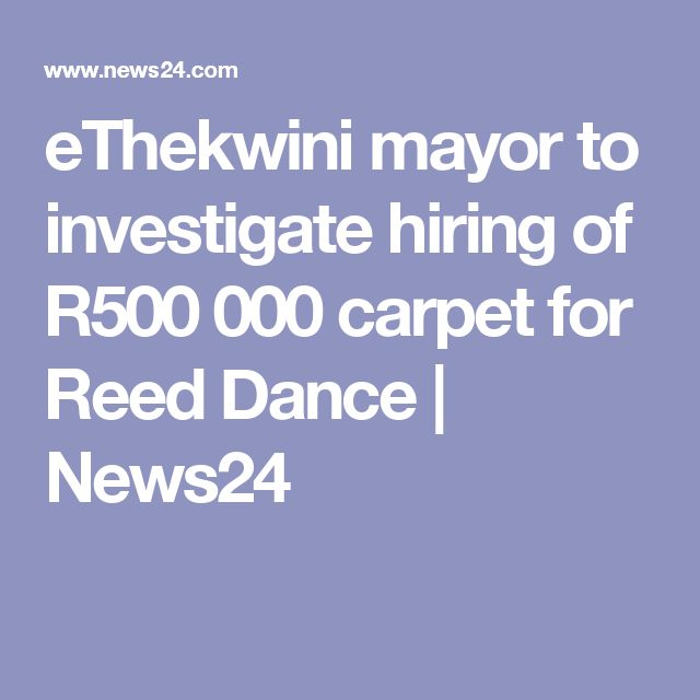 eThekwini mayor to investigate hiring of R500 000 carpet for Reed Dance | News24