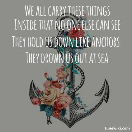 we all carry these things inside us / that no one else can see / they hold us down like anchors /  they drown us out at sea