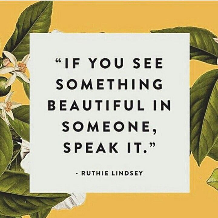 If you see something beautiful in someone, speak it. -Ruthie Lindsey