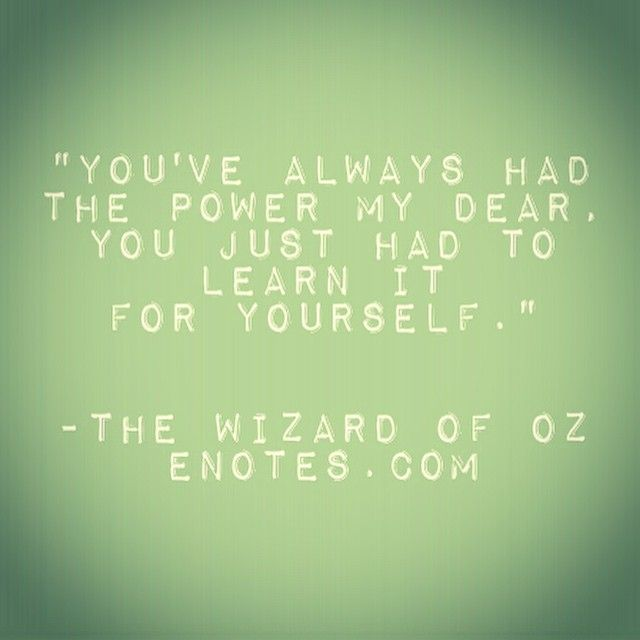 You've always had the power my dear, you just had to learn it for yourslef - The Wizard of Oz #timeless #quotes