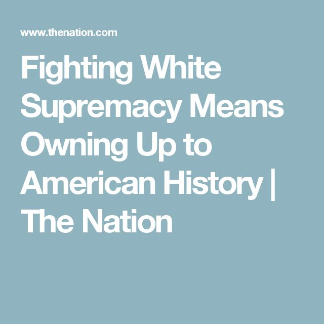Fighting White Supremacy Means Owning Up to American History   The Nation