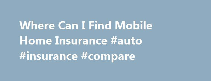 Where Can I Find Mobile Home Insurance #auto #insurance #compare http://insurances.remmont.com/where-can-i-find-mobile-home-insurance-auto-insurance-compare/  #find home insurance # Where Can I Find Mobile Home Insurance Your home is one of, if not the, most important investment in your life and it makes sense to want to protect it. It is also more than just an investment as it is where you spend much of your time and where manyRead MoreThe post Where Can I Find Mobile Home Insurance #auto…