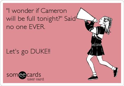 """I wonder if Cameron will be full tonight?"" Said no one EVER. Let's go DUKE!!"