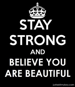 Stay strong. I believe you're beautiful!