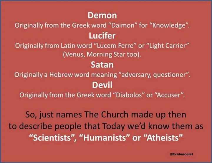 """Atheism, Religion, God is Imaginary, Lucifer, Satan, The Devil, Questions, Science. Demon: Originally from the Greek word """"daimon"""" for """"knowledge"""". Lucifer: Originally from Latin word """"Lucem Ferre"""" or """"Light Carrier"""" (Venus, Morning Star too). Satan: Originally a Hebrew word meaning """"adversary, questioner"""". Devil: Originally from the Greek word """"Diabolos"""" or """"Accuser"""". So, just names the church made up then to describe people that today we'd know them as """"scientists"""", """"humanists"""" or…"""