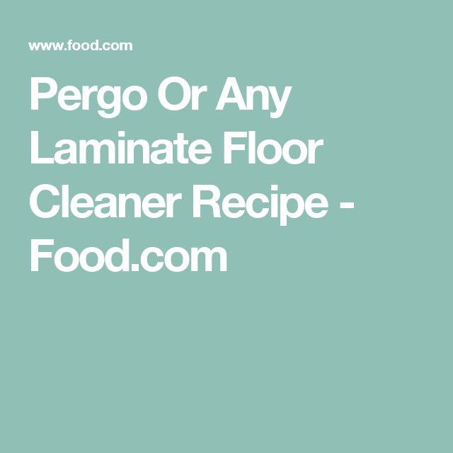 Pergo Or Any Laminate Floor Cleaner Recipe   Food.com (clean The Floors)