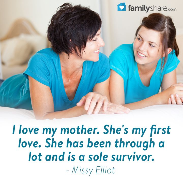 I love my mother. She's my first love. She has been through a lot and is a sole survivor. - Missy Elliot
