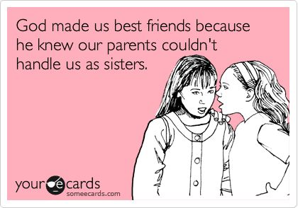 This is so true about my best friends and I :) Our parents can barely handle us as friends haha