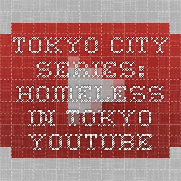 TOKYO CITY SERIES: HOMELESS in TOKYO - YouTube