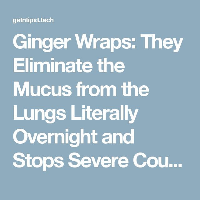 Ginger Wraps: They Eliminate the Mucus from the Lungs Literally Overnight and Stops Severe Coughing – Health and Fitness Tips
