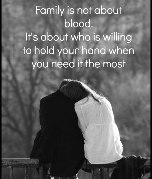 #family is not about blood. It's about who is willing to hold your hand when you need it the most.