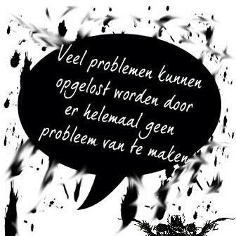 'Veel problemen kunnen opgelost worden door er helemaal geen probleem van te maken.'