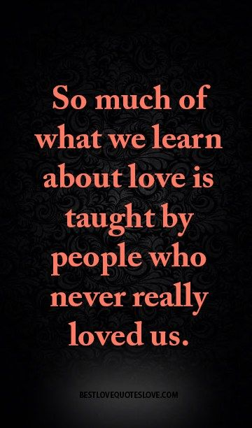 So much of what we learn about love is taught by people who never really loved us.
