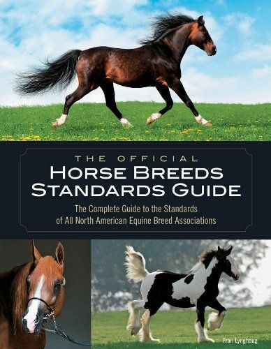 The Official Horse Breeds Standards Guide: The Complete Guide to the Standards of All North American Equine Breed Associations by Fran Lynghaug. $29.91. 672 pages. Author: Fran Lynghaug. Publisher: Voyageur Press; First edition (October 15, 2009)