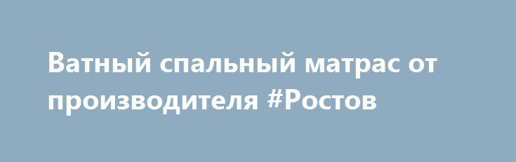 Ватный спальный матрас от производителя #Ростов http://www.mostransregion.ru/d_043/?adv_id=1431 Наше швейное производство предлагает Вам: матрац с экологически чистым ватным наполнителем. В производстве данных матрасов не используется синтетическое сырье, только 100% хлопок по советским ГОСТам. Матрац с усиленной набивкой в чехле из высокопрочного тика 100% хлопок.  60х120 - 225 руб. 60х140 - 246 руб. Изготавливаем нестандартные размеры под Ваши кроватки. 70х190 – 320 руб. (тик / бязь 280,00…