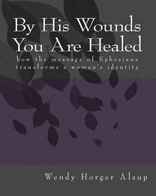 By His Wounds You Are Healed: how the message of Ephesians transforms a woman's identity