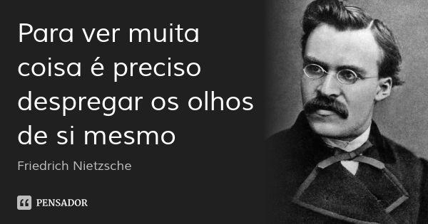 Para ver muita coisa é preciso despregar os olhos de si mesmo — Friedrich Nietzsche
