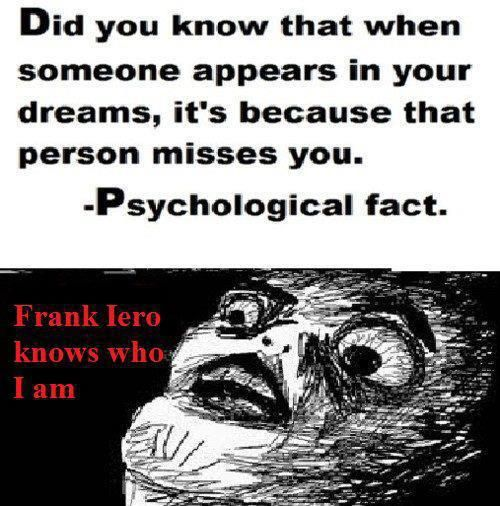 Omg. Is this true!? If it was then yes, Frank iero and many other band members know who I am.