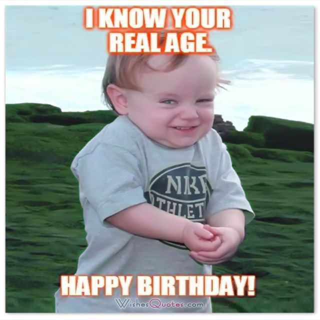 I KNOW YOUR REAL AGE! HAPPY BIRTHDAY!  #FunnyBirthdayWishes