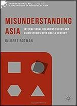 Misunderstanding Asia: International Relations Theory And Asian Studies Over Half A Century (international Relations And Comparisons In Northeast Asia) free ebook