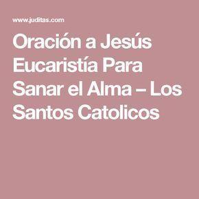 Oración a Jesús Eucaristía Para Sanar el Alma – Los Santos Catolicos