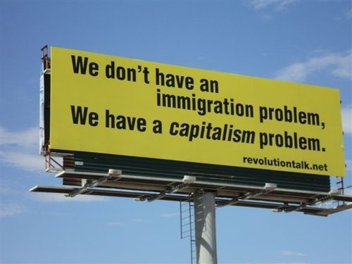 """""""We don't have an immigration problem. We have a capitalism problem."""" [click on this image to find a brief video and analysis, which explores connections between capitalism and the current discourse on immigration]"""
