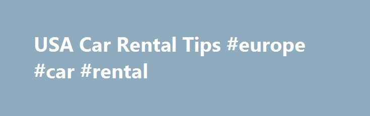 USA Car Rental Tips #europe #car #rental http://renta.remmont.com/usa-car-rental-tips-europe-car-rental/  #us rental car # Car Rental Tips No single car rental agency is best Most major international car-rental agencies have offices in the USA. It is impossible to say that any one company is the best as you may have good experiences or bad experience with the same company in different cities. For your convenience, we attached a list of links to the major car rental agencies in the US…