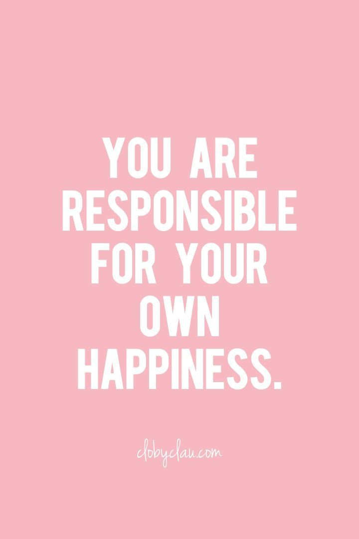 Be Happy. You Are Responsible For Your Own Happiness