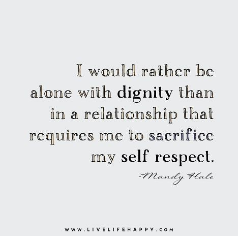 I would rather be alone with dignity than in a relationship that requires me to sacrifice my self respect. - Mandy Hale