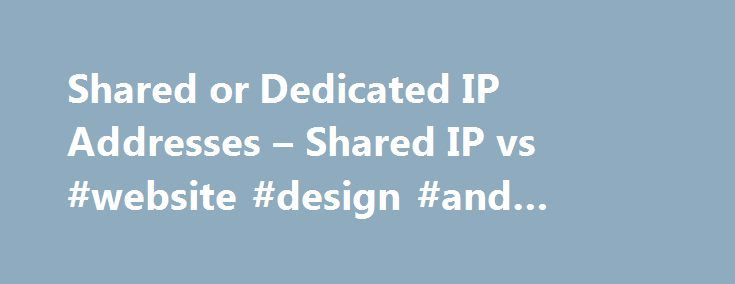 Shared or Dedicated IP Addresses – Shared IP vs #website #design #and #hosting http://vds.nef2.com/shared-or-dedicated-ip-addresses-shared-ip-vs-website-design-and-hosting/  #dedicated ip hosting # Shared or Dedicated IP Addresses HostMonsterBest cPanel Plan! / Quality Support / FREE Set-Up / FREE Domain / Unlim. for $3.49/mo / UNLIMITED Domains on 1 Account. HostMonster Review It is very important to know the difference between shared ip and dedicated IP addresses when finding a web host…