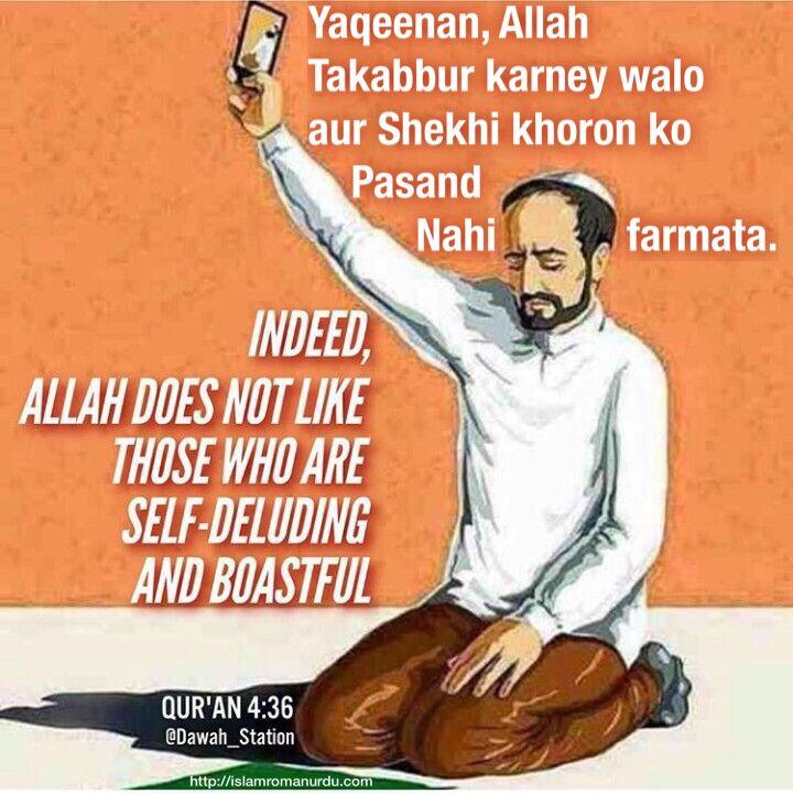 4.Surah An-Nisā' (Verse 36) بِسْمِ اللَّهِ الرَّحْمَٰنِ الرَّحِيمِ   إِنَّ اللَّهَ لَا يُحِبُّ مَن كَانَ مُخْتَالًا فَخُورًا   Yaqeenan, Allah Takabbur kerney walon aur Shekhi khoron ko pasand nahi farmata.   Allah does not love the arrogant and the boastful,