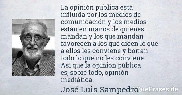 Jose Luis Sampedro. La opinión pública está influida por los medios de comunicación y los medios están en manos de quienes mandan y los que mandan favorecen a los que dicen lo que a ellos les conviene y borran todo lo que no les conviene. Así que la opinión pública es, sobre todo, opinión mediática.