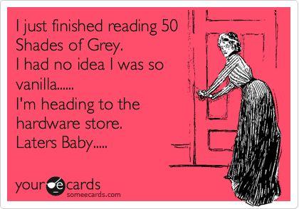 I just finished reading 50 Shades of Grey. I had no idea I was so vanilla...... I'm heading to the hardware store. Laters Baby.....