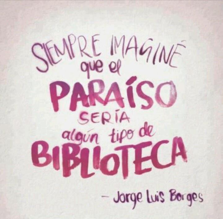Siempre imaginé que el paraíso sería algún tipo de biblioteca - Borges