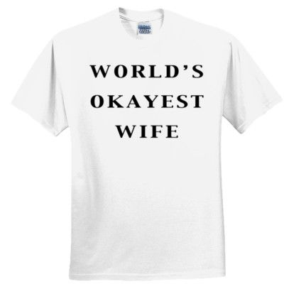 World's Okayest Wife T Shirt (White), $19.99 http://www.theteemerchant.com/shop/view_product/World_s_Okayest_Wife_T_Shirt__White_?c=1140152&ctype=0&n=5331657&o=0