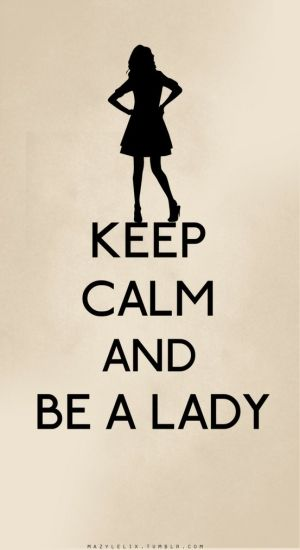 Be a lady... every time I say that, I hear Merida's mother in my head. Funny.