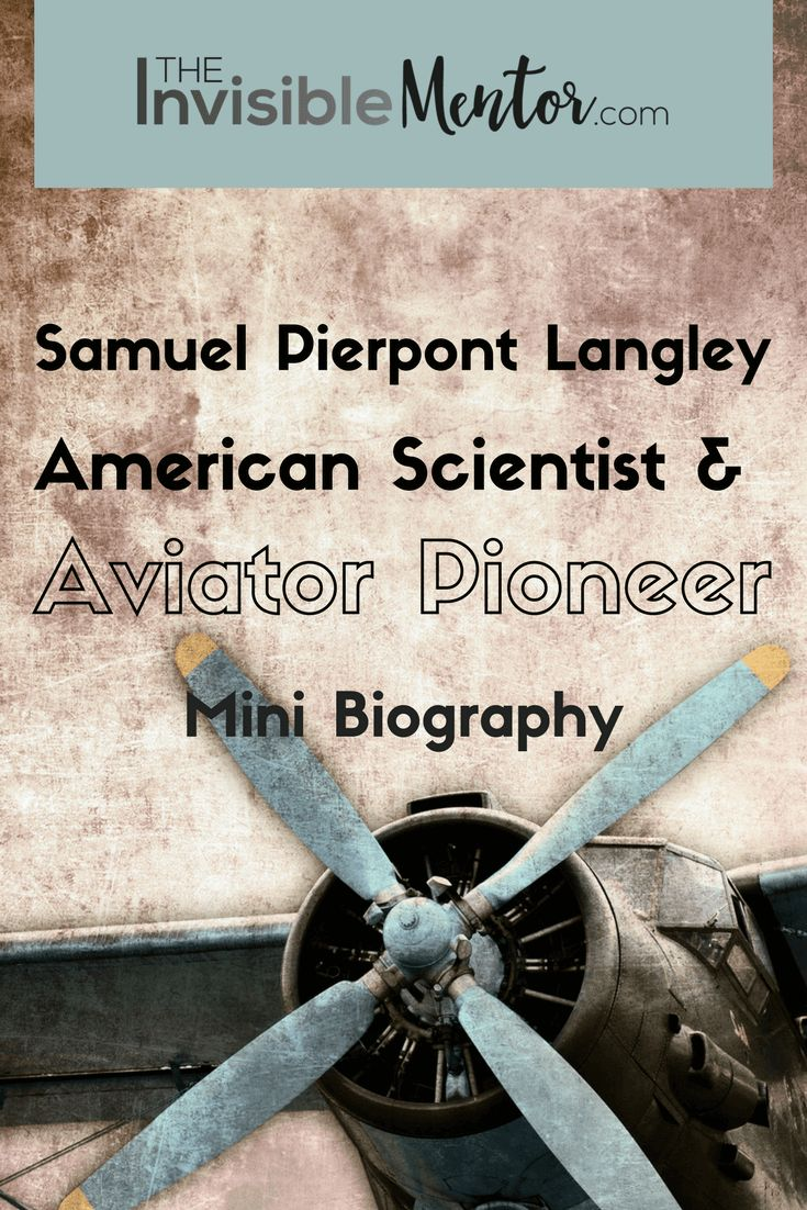 This is a mini biography of Samuel Pierpont Langley. Many people take aircrafts for granted because they have always been around during our lifetime, but who invented them? Orville and Wilbur Wright are credited with inventing the airplane, but Samuel Pierpont Langley is a part of aviation history. Langley built a full-sized aircraft with a 53-horsepower gasoline engine, but it failed to work because the structural design was poor. Visit my website to read my article, Samuel Pierpont…