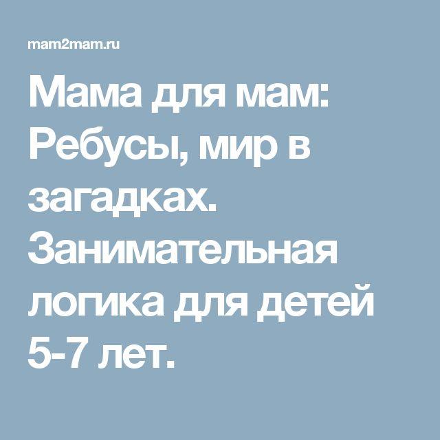Мама для мам: Ребусы, мир в загадках. Занимательная логика для детей 5-7 лет.