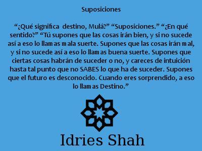 """#Sufis #sufismo #nasrudin Suposiciones """"¿Qué significa el destino, Mulá?"""" """"Suposiciones."""" """"¿En qué sentido?"""" """"Tú supones que las cosas irán bien, y si no sucede así a eso lo llamas mala suerte. Supones que las cosas irán mal, y si no sucede así a eso lo llamas buena suerte. Supones que ciertas cosas habrán de suceder o no, y careces de intuición hasta tal punto que no SABES lo que ha de suceder. Supones que el futuro es desconocido. Cuando eres sorprendido, a eso lo llamas Destino."""""""