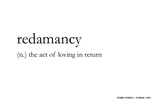 pronunciation |  'red-a-man-sE\                                     #redamancy, noun, love, requited love, return, it's mutual, tagging is hard guys, words, otherwordly, other-wordly, definitions, R,
