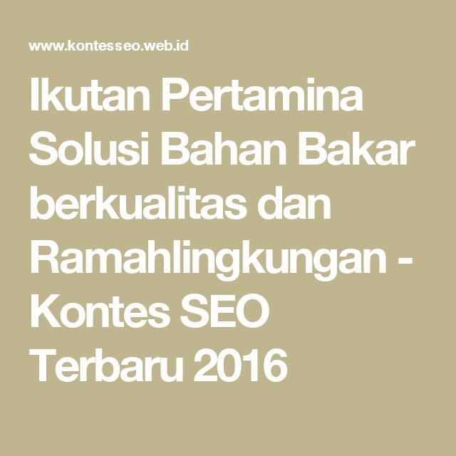 Ikutan Pertamina Solusi Bahan Bakar berkualitas dan Ramahlingkungan - Kontes SEO Terbaru 2016