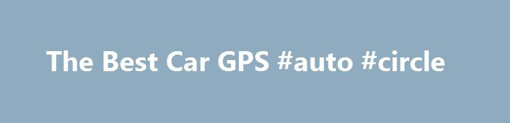 The Best Car GPS #auto #circle http://england.remmont.com/the-best-car-gps-auto-circle/  #best auto gps # Best Car GPS At the time of publishing, the price was $200. At the time of publishing, the price was $180. At the time of publishing, the price was $354. If you're looking to spend a little more, our upgrade pick is Garmin's $355 nüvi 2798LMT. a seven-inch navigation system that offers gobs more visual real estate, most of the features of the 2539LMT (minus Foursquare), and an added…