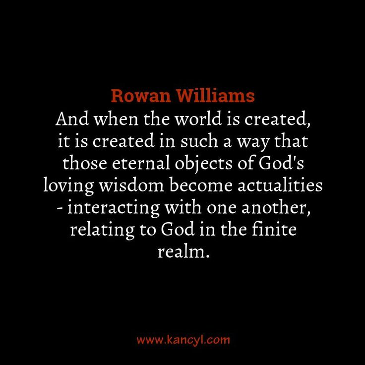 """""""And when the world is created, it is created in such a way that those eternal objects of God's loving wisdom become actualities - interacting with one another, relating to God in the finite realm."""", Rowan Williams"""