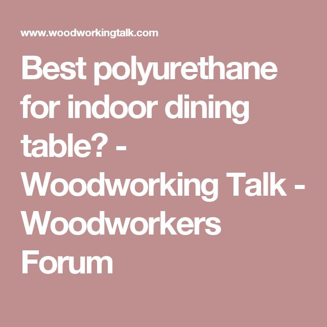 Best polyurethane for indoor dining table? - Woodworking Talk - Woodworkers Forum
