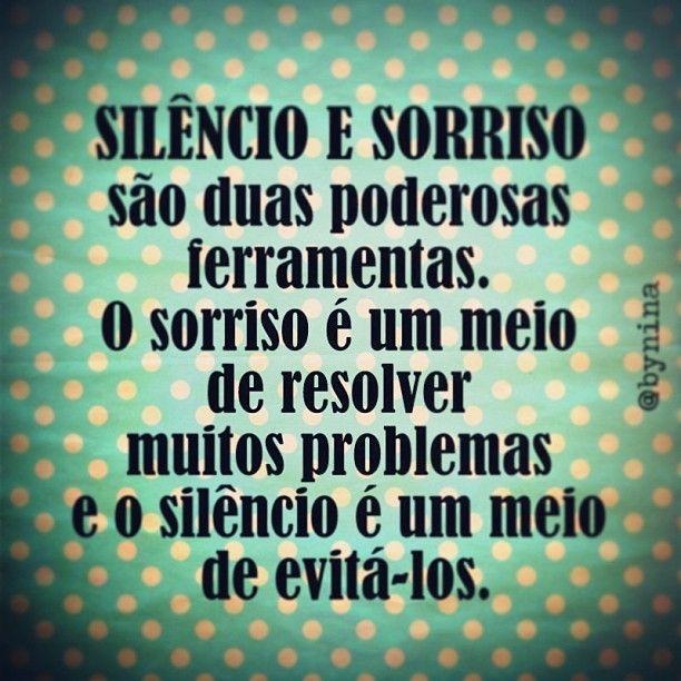 Silêncio e sorriso são duas poderosas ferramentas.O sorriso é um meio de resolver muitos problemas e o silêncio é um meio de evitá-los !!!