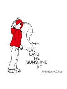 Now Lays the Sunshine By by Andrew Hughes (BookThug 2010)